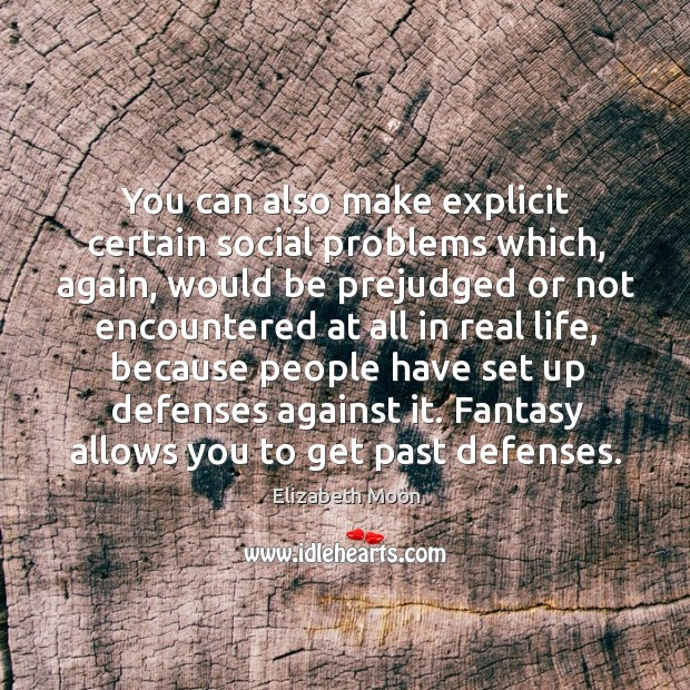You can also make explicit certain social problems which, again, would be prejudged or not encountered at Elizabeth Moon Picture Quote