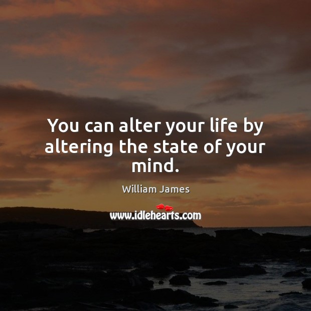 You can alter your life by altering the state of your mind. Image