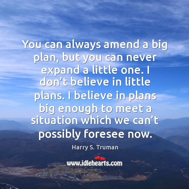You can always amend a big plan, but you can never expand a little one. Image