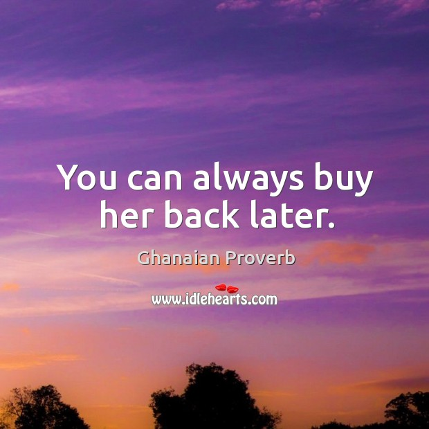 You can always buy her back later. Ghanaian Proverbs Image