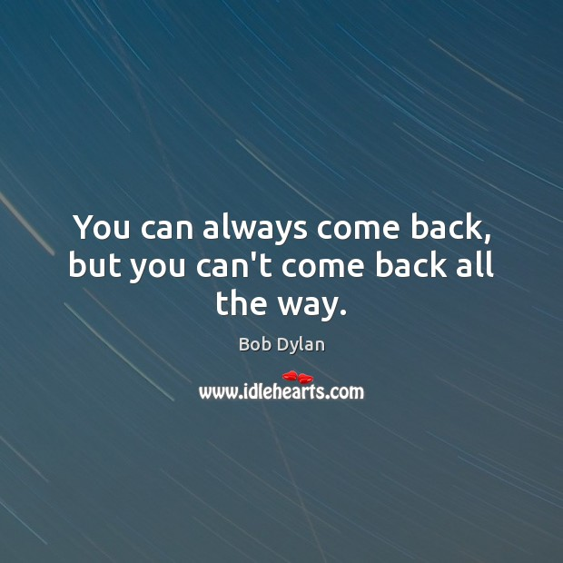 Image, You can always come back, but you can't come back all the way.