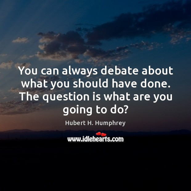 Image, You can always debate about what you should have done. The question
