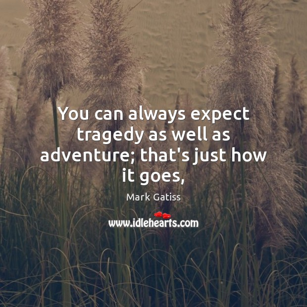 You can always expect tragedy as well as adventure; that's just how it goes, Image