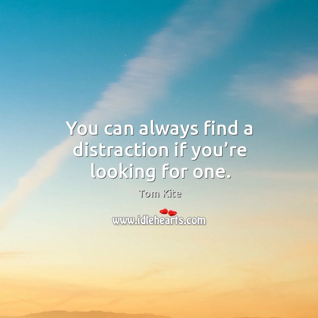 You can always find a distraction if you're looking for one. Tom Kite Picture Quote
