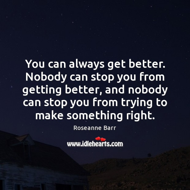 You can always get better. Nobody can stop you from getting better, Roseanne Barr Picture Quote