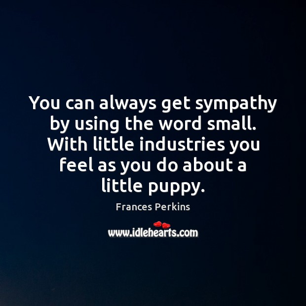 You can always get sympathy by using the word small. With little Image