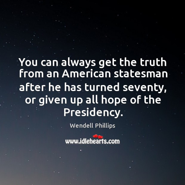 Image, You can always get the truth from an american statesman after he has turned seventy