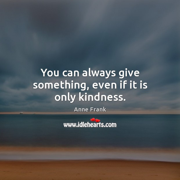 Image, You can always give something, even if it is only kindness.