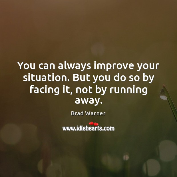 Image, You can always improve your situation. But you do so by facing it, not by running away.