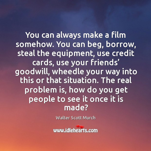 You can always make a film somehow. You can beg, borrow, steal the equipment, use credit cards, use your friends Image
