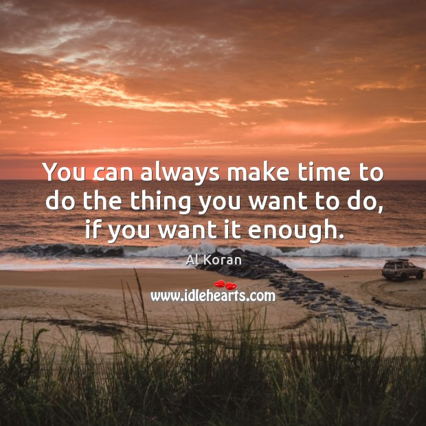 You can always make time to do the thing you want to do, if you want it enough. Image