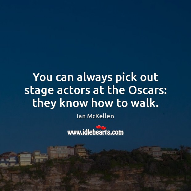 You can always pick out stage actors at the Oscars: they know how to walk. Ian McKellen Picture Quote