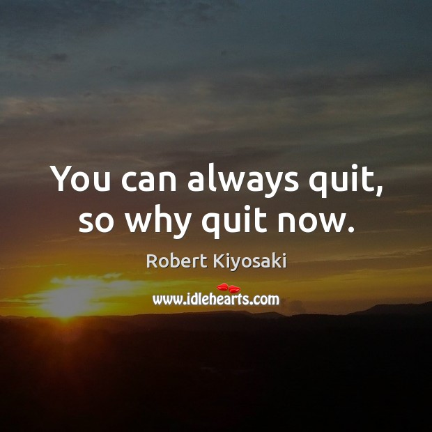 You can always quit, so why quit now. Robert Kiyosaki Picture Quote