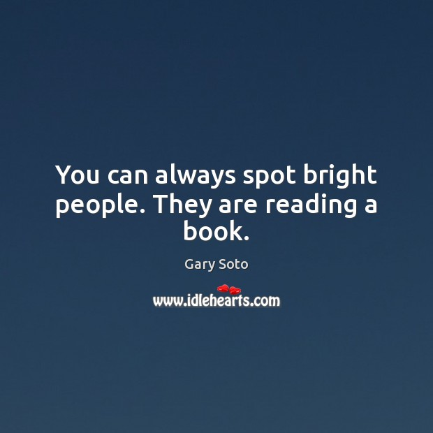 You can always spot bright people. They are reading a book. Gary Soto Picture Quote