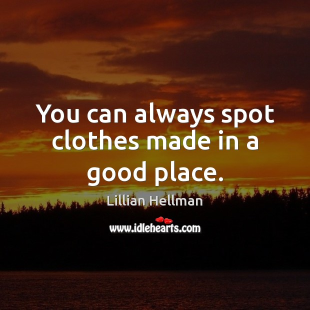You can always spot clothes made in a good place. Lillian Hellman Picture Quote