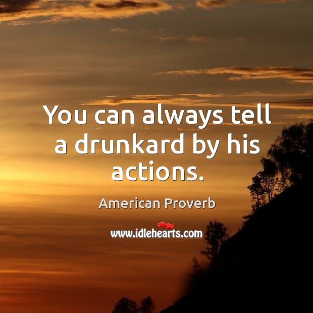 Image, You can always tell a drunkard by his actions.