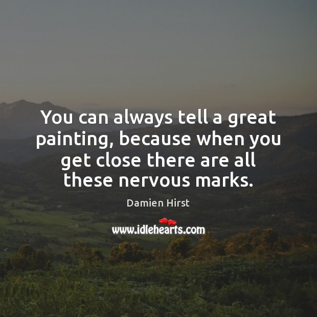 You can always tell a great painting, because when you get close Damien Hirst Picture Quote
