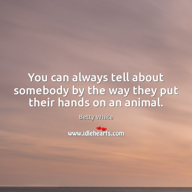 You can always tell about somebody by the way they put their hands on an animal. Betty White Picture Quote