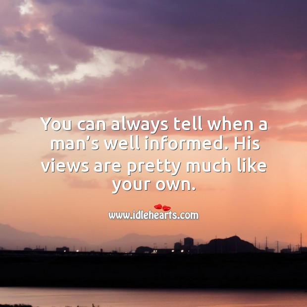 You can always tell when a man's well informed. His views are pretty much like your own. Image