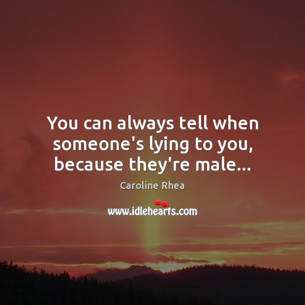 You can always tell when someone's lying to you, because they're male… Image