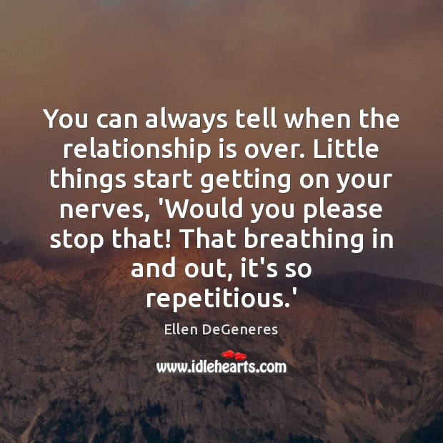 You can always tell when the relationship is over. Little things start Ellen DeGeneres Picture Quote
