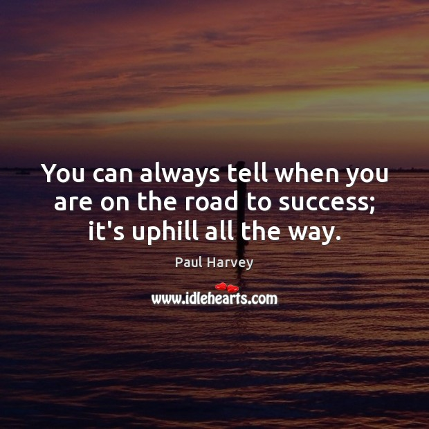 You can always tell when you are on the road to success; it's uphill all the way. Paul Harvey Picture Quote