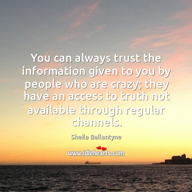 You can always trust the information given to you by people who are crazy Image