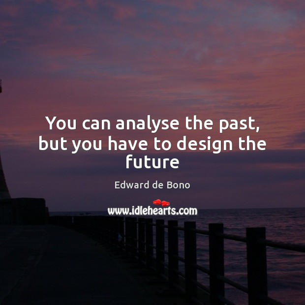 You can analyse the past, but you have to design the future Edward de Bono Picture Quote