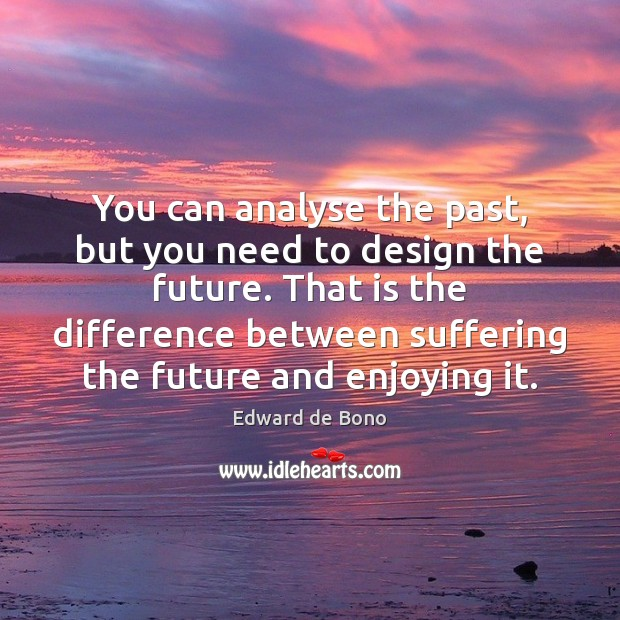 You can analyse the past, but you need to design the future. Edward de Bono Picture Quote