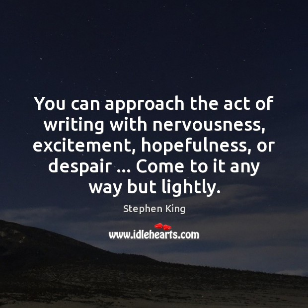You can approach the act of writing with nervousness, excitement, hopefulness, or Image