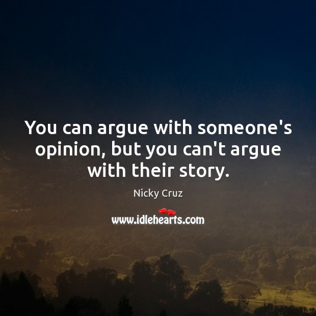 You can argue with someone's opinion, but you can't argue with their story. Image