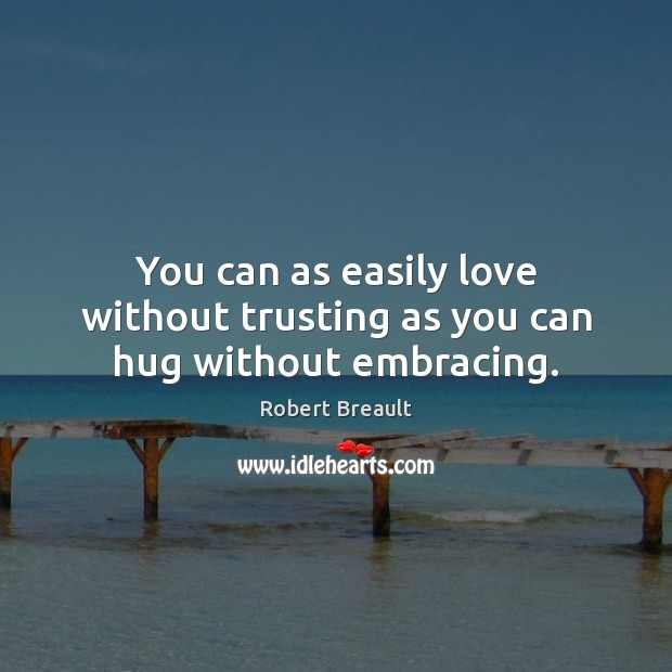 You can as easily love without trusting as you can hug without embracing. Robert Breault Picture Quote
