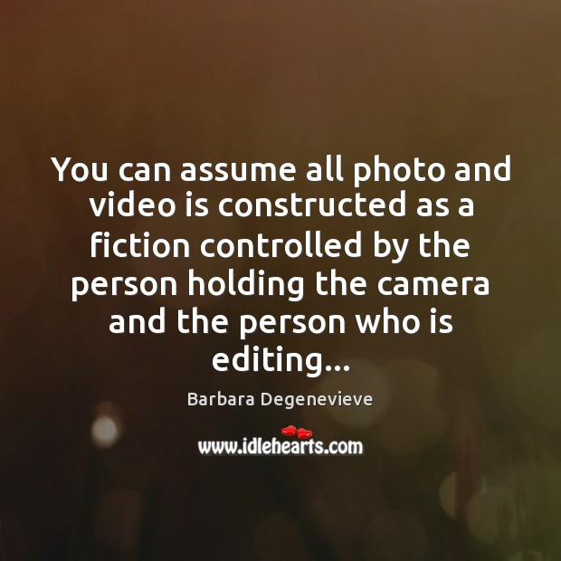 Image, You can assume all photo and video is constructed as a fiction