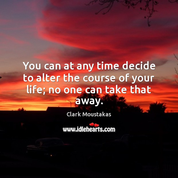 You can at any time decide to alter the course of your life; no one can take that away. Image