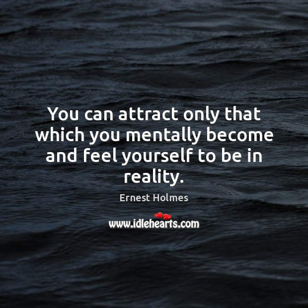 Image, You can attract only that which you mentally become and feel yourself to be in reality.