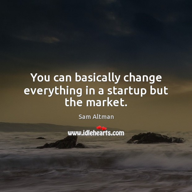 You can basically change everything in a startup but the market. Sam Altman Picture Quote