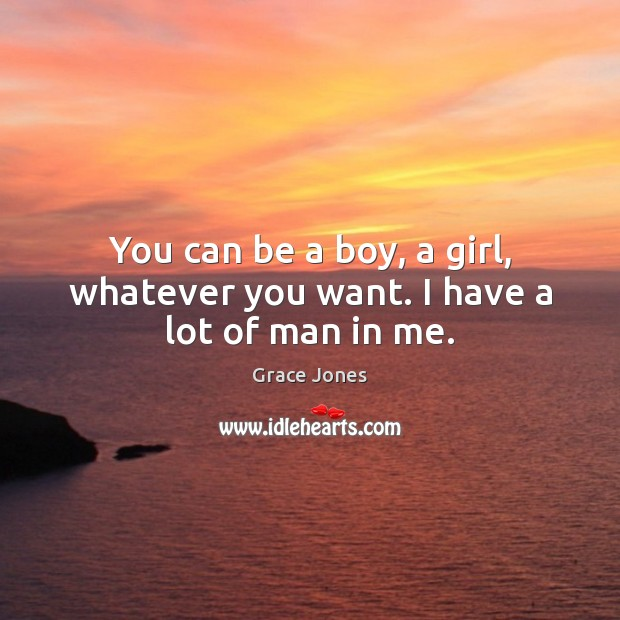 Image, You can be a boy, a girl, whatever you want. I have a lot of man in me.