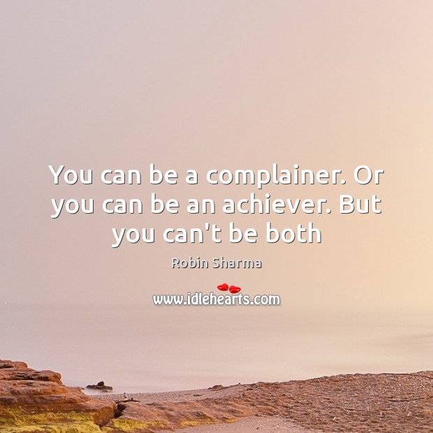 You can be a complainer. Or you can be an achiever. But you can't be both Image