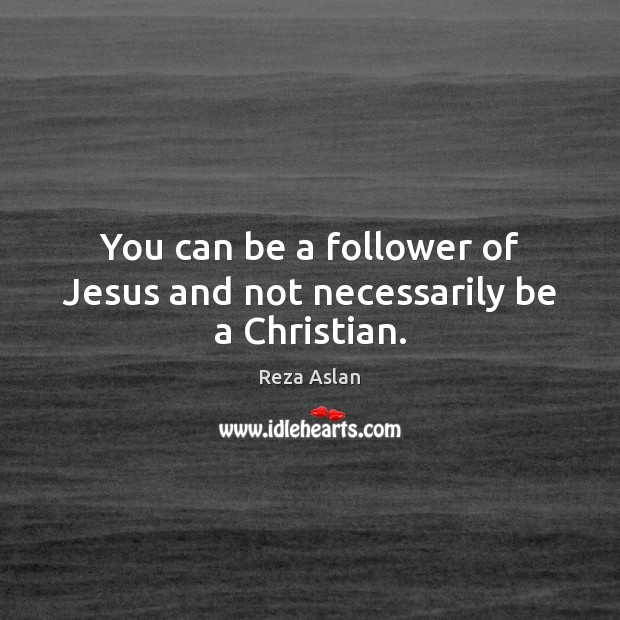 You can be a follower of Jesus and not necessarily be a Christian. Reza Aslan Picture Quote