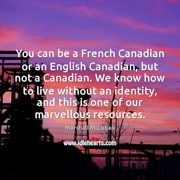 You can be a French Canadian or an English Canadian, but not Marshall McLuhan Picture Quote