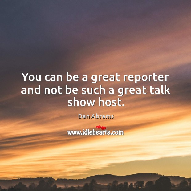 You can be a great reporter and not be such a great talk show host. Image