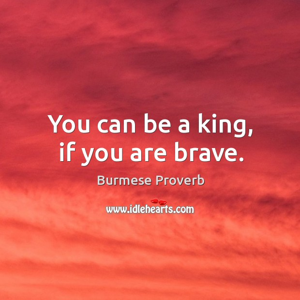 You can be a king, if you are brave. Burmese Proverbs Image