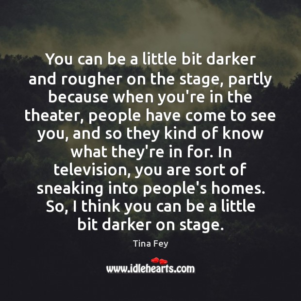 You can be a little bit darker and rougher on the stage, Tina Fey Picture Quote