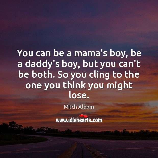 You can be a mama's boy, be a daddy's boy, but you Mitch Albom Picture Quote