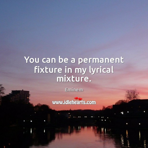 You can be a permanent fixture in my lyrical mixture. Image