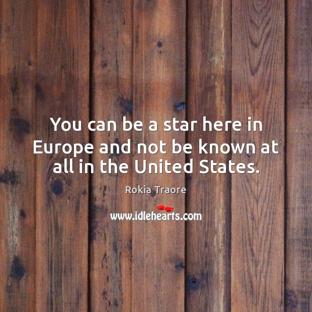 You can be a star here in Europe and not be known at all in the United States. Image