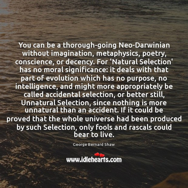 You can be a thorough-going Neo-Darwinian without imagination, metaphysics, poetry, conscience, or George Bernard Shaw Picture Quote