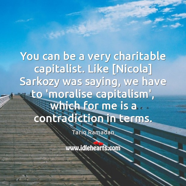 You can be a very charitable capitalist. Like [Nicola] Sarkozy was saying, Tariq Ramadan Picture Quote