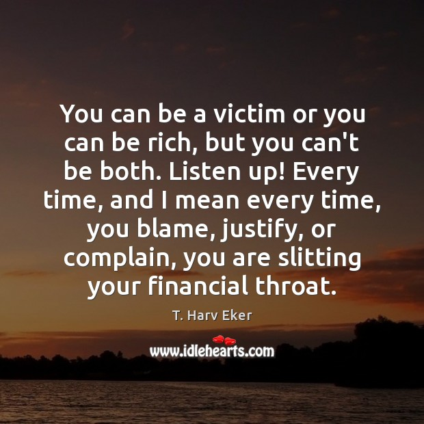 You can be a victim or you can be rich, but you Complain Quotes Image
