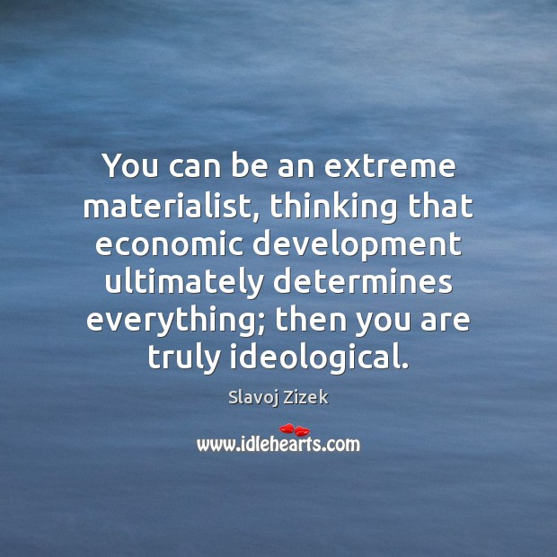 You can be an extreme materialist, thinking that economic development ultimately determines Image